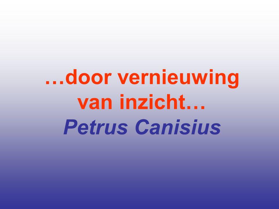 …door vernieuwing van inzicht… Petrus Canisius
