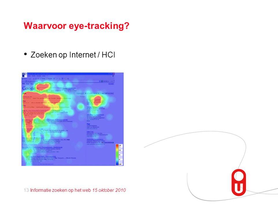 13 Informatie zoeken op het web 15 oktober 2010 Waarvoor eye-tracking? • Zoeken op Internet / HCI
