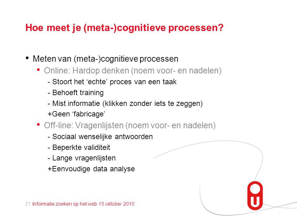 21 Informatie zoeken op het web 15 oktober 2010 Hoe meet je (meta-)cognitieve processen.
