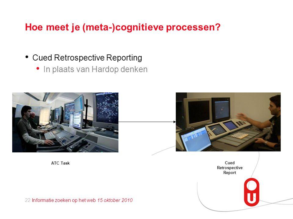 22 Informatie zoeken op het web 15 oktober 2010 Hoe meet je (meta-)cognitieve processen.
