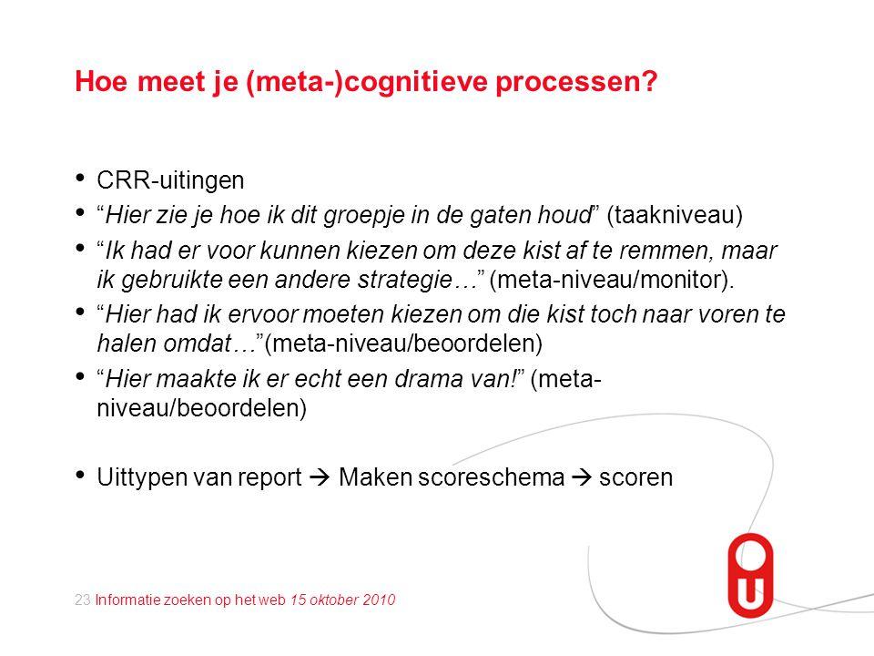 23 Informatie zoeken op het web 15 oktober 2010 Hoe meet je (meta-)cognitieve processen.