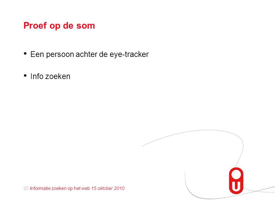 25 Informatie zoeken op het web 15 oktober 2010 Proef op de som • Een persoon achter de eye-tracker • Info zoeken