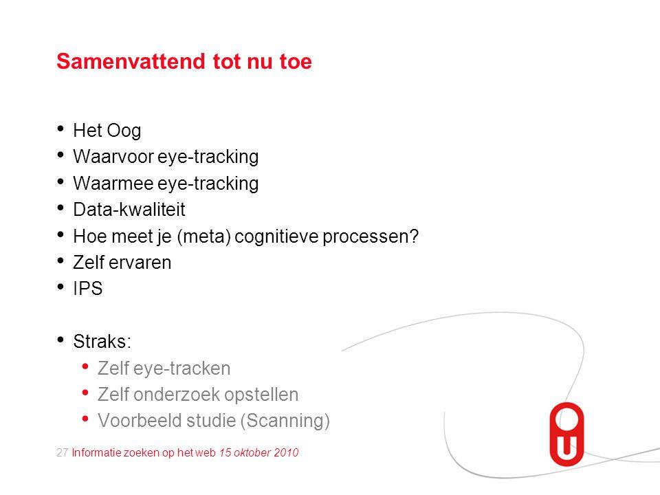 27 Informatie zoeken op het web 15 oktober 2010 Samenvattend tot nu toe • Het Oog • Waarvoor eye-tracking • Waarmee eye-tracking • Data-kwaliteit • Hoe meet je (meta) cognitieve processen.