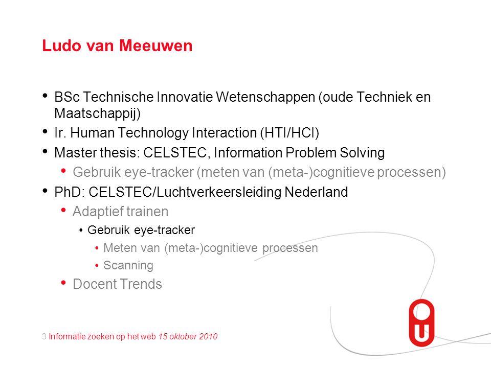 3 Informatie zoeken op het web 15 oktober 2010 Ludo van Meeuwen • BSc Technische Innovatie Wetenschappen (oude Techniek en Maatschappij) • Ir.