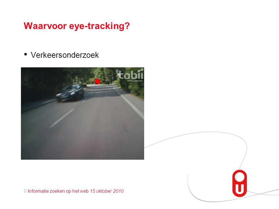 9 Informatie zoeken op het web 15 oktober 2010 Waarvoor eye-tracking? • Verkeersonderzoek