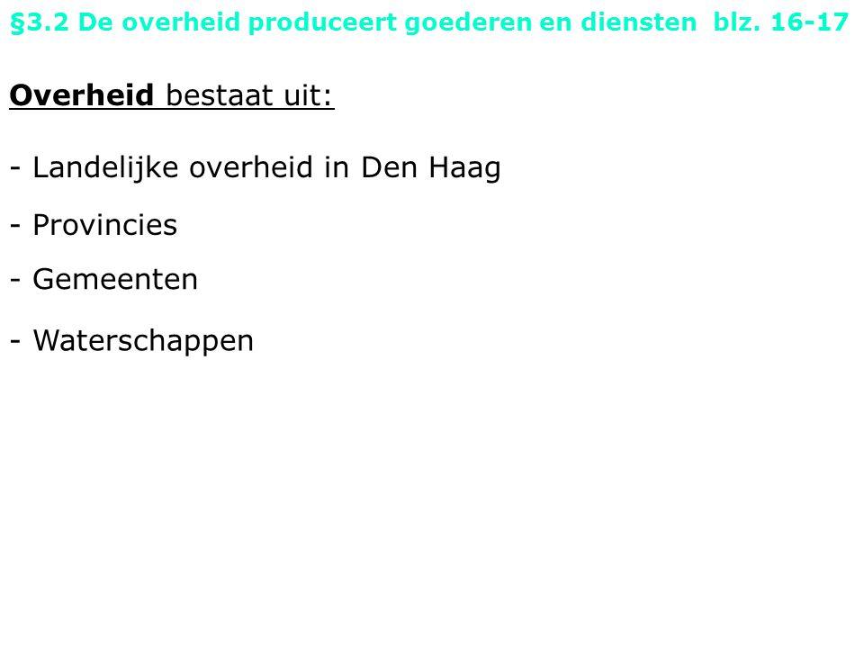 Overheid bestaat uit: - Landelijke overheid in Den Haag - Gemeenten - Provincies §3.2 De overheid produceert goederen en diensten blz.