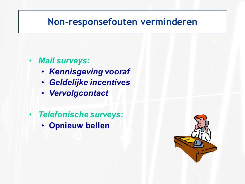 Non-responsefouten verminderen •Mail surveys: •Kennisgeving vooraf •Geldelijke incentives •Vervolgcontact •Telefonische surveys: •Opnieuw bellen