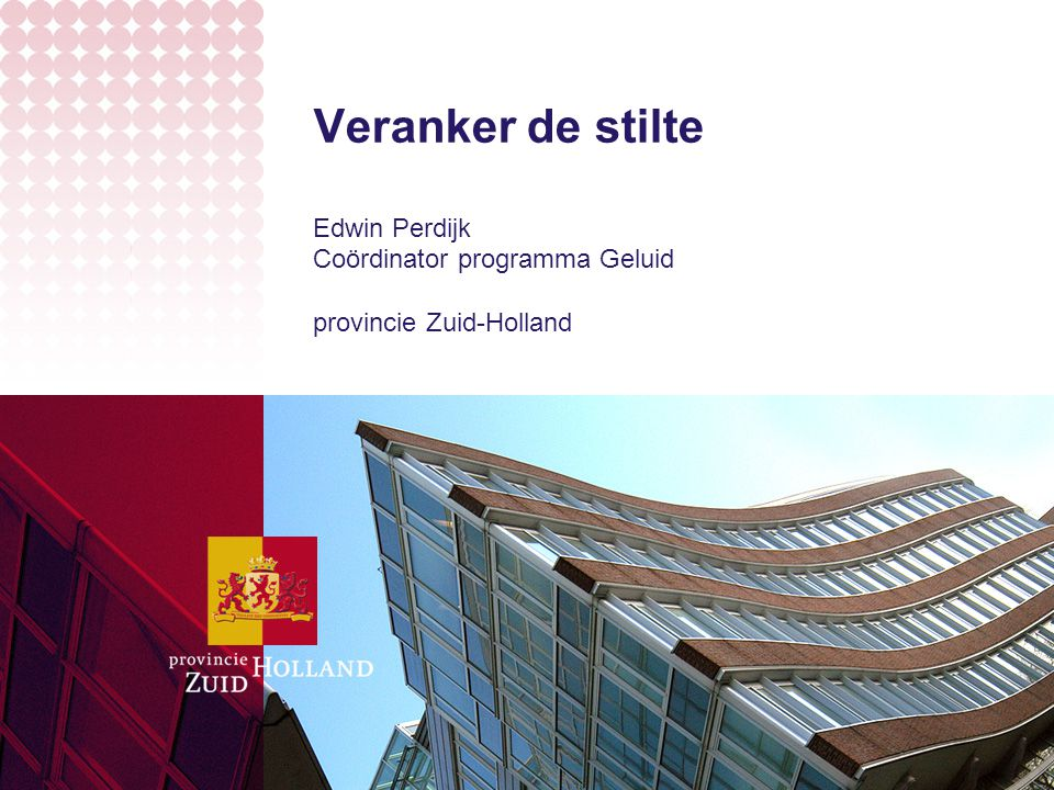 Veranker de stilte Edwin Perdijk Coördinator programma Geluid provincie Zuid-Holland