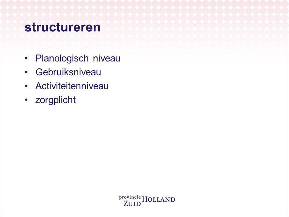 structureren •Planologisch niveau •Gebruiksniveau •Activiteitenniveau •zorgplicht