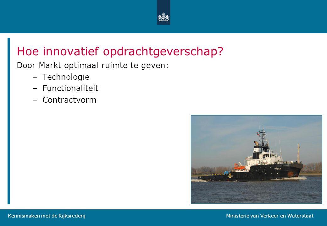 Kennismaken met de Rijksrederij Ministerie van Verkeer en Waterstaat Hoe innovatief opdrachtgeverschap? Door Markt optimaal ruimte te geven: –Technolo