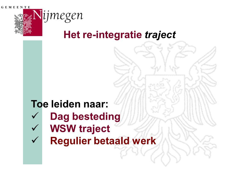 Het re-integratie traject Toe leiden naar:  Dag besteding  WSW traject  Regulier betaald werk