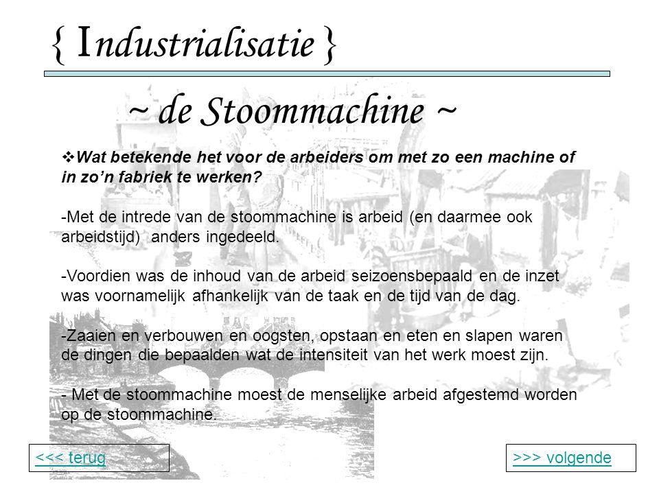 { I ndustrialisatie } ~ de Stoommachine ~ >>> volgende<<< terug  Wat betekende het voor de arbeiders om met zo een machine of in zo'n fabriek te werken.