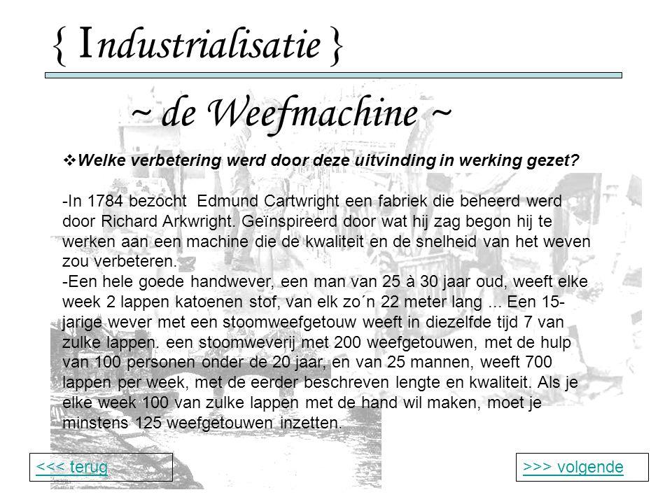 { I ndustrialisatie } ~ de Weefmachine ~ >>> volgende<<< terug  Welke verbetering werd door deze uitvinding in werking gezet.