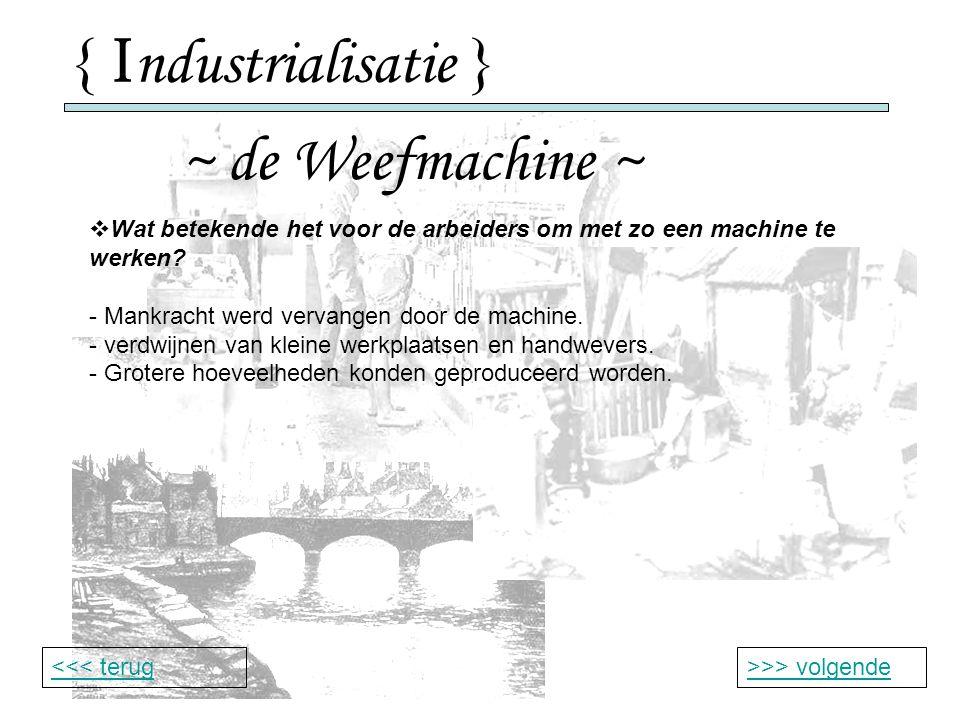 { I ndustrialisatie } ~ de Weefmachine ~ >>> volgende<<< terug  Wat betekende het voor de arbeiders om met zo een machine te werken.