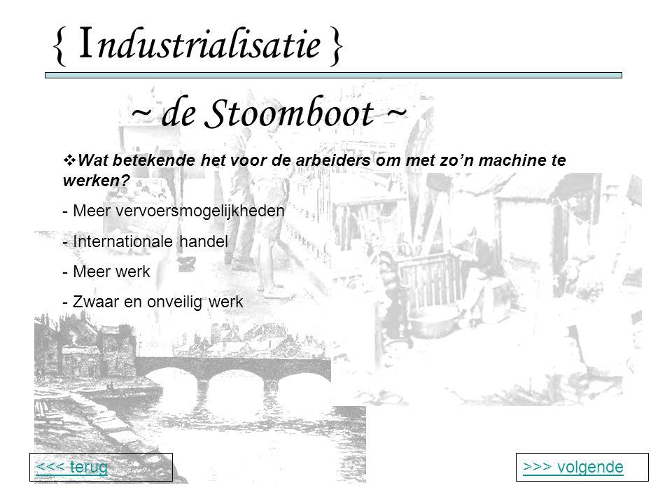 { I ndustrialisatie } ~ de Stoomboot ~ >>> volgende<<< terug  Wat betekende het voor de arbeiders om met zo'n machine te werken.