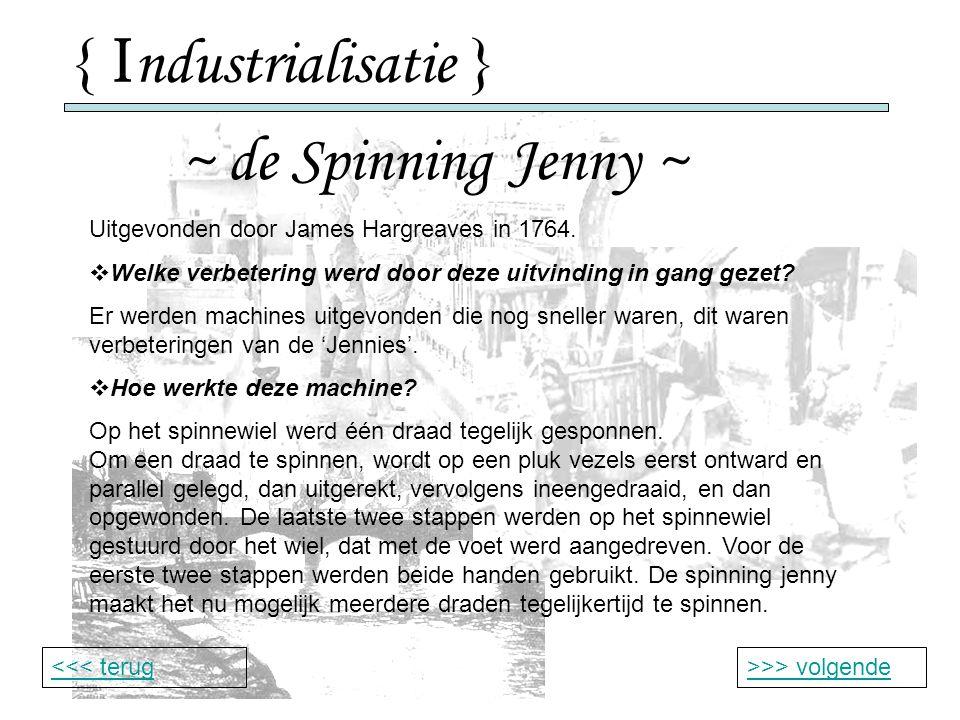 { I ndustrialisatie } ~ de Spinning Jenny ~ >>> volgende<<< terug Uitgevonden door James Hargreaves in 1764.
