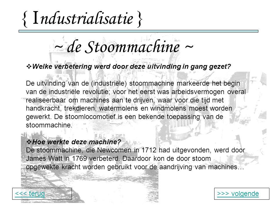 { I ndustrialisatie } ~ de Stoommachine ~ >>> volgende<<< terug  Welke verbetering werd door deze uitvinding in gang gezet.