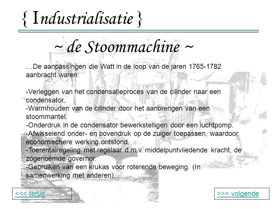 { I ndustrialisatie } ~ de Stoommachine ~ >>> volgende<<< terug …De aanpassingen die Watt in de loop van de jaren 1765-1782 aanbracht waren: -Verleggen van het condensatieproces van de cilinder naar een condensator.
