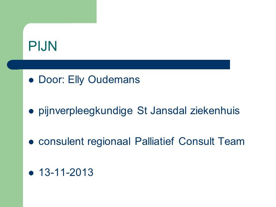 PIJN  Door: Elly Oudemans  pijnverpleegkundige St Jansdal ziekenhuis  consulent regionaal Palliatief Consult Team  13-11-2013