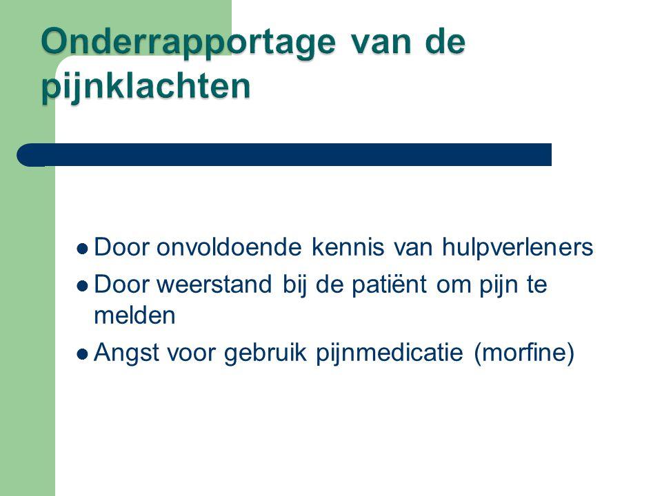  Door onvoldoende kennis van hulpverleners  Door weerstand bij de patiënt om pijn te melden  Angst voor gebruik pijnmedicatie (morfine)