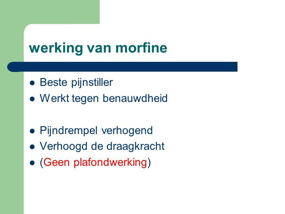 werking van morfine  Beste pijnstiller  Werkt tegen benauwdheid  Pijndrempel verhogend  Verhoogd de draagkracht  (Geen plafondwerking)