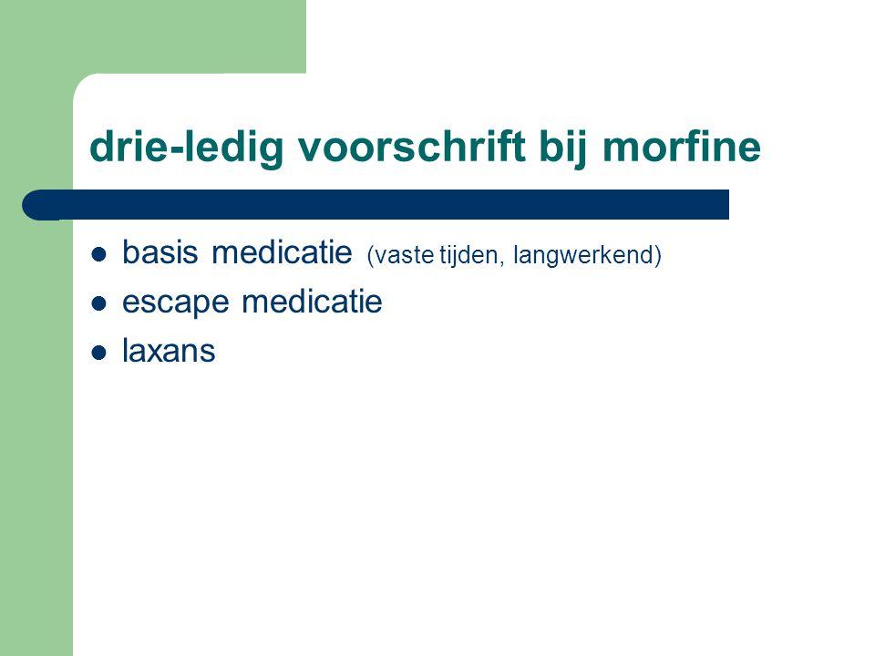 drie-ledig voorschrift bij morfine  basis medicatie (vaste tijden, langwerkend)  escape medicatie  laxans