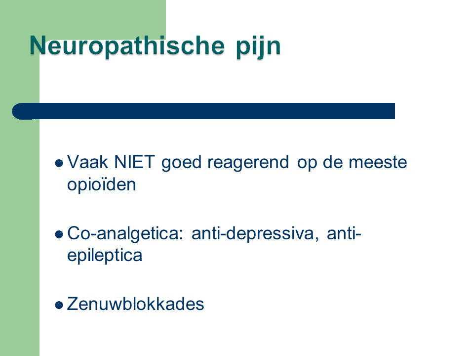 Vaak NIET goed reagerend op de meeste opioïden  Co-analgetica: anti-depressiva, anti- epileptica  Zenuwblokkades