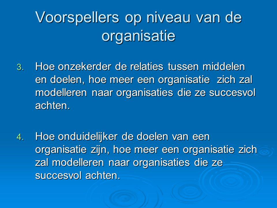 Voorspellers op niveau van de organisatie 3. Hoe onzekerder de relaties tussen middelen en doelen, hoe meer een organisatie zich zal modelleren naar o