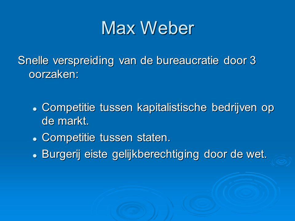 Max Weber Snelle verspreiding van de bureaucratie door 3 oorzaken:  Competitie tussen kapitalistische bedrijven op de markt.  Competitie tussen stat