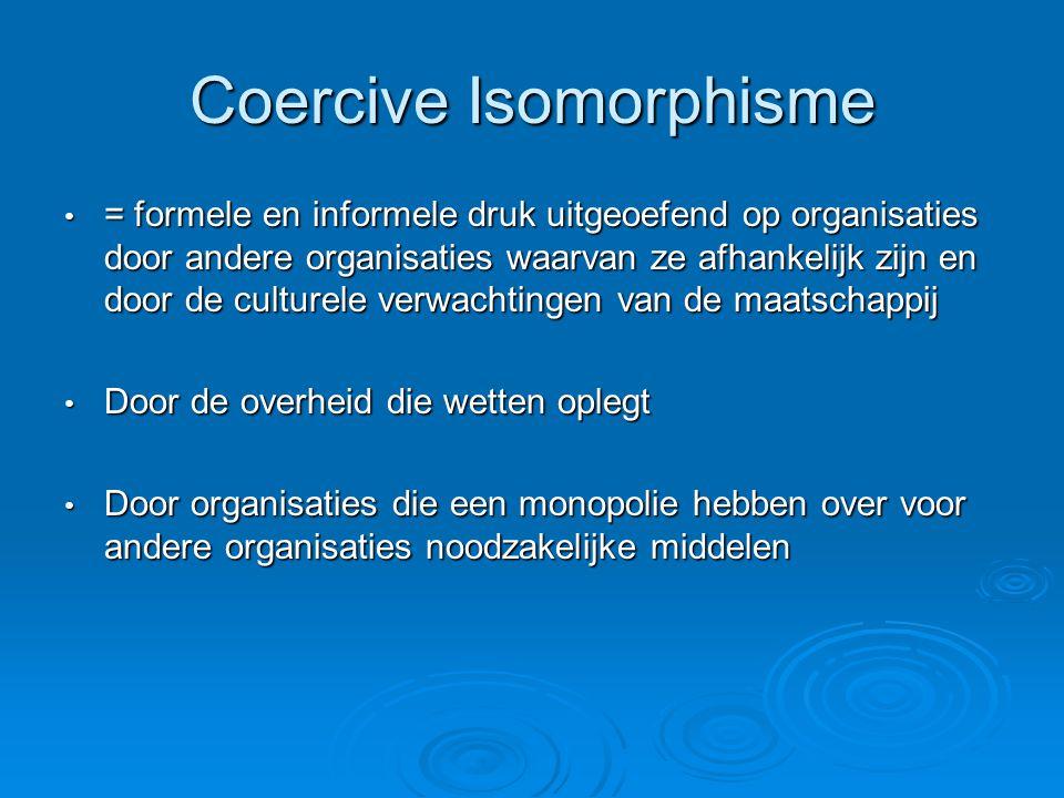 Coercive Isomorphisme • = formele en informele druk uitgeoefend op organisaties door andere organisaties waarvan ze afhankelijk zijn en door de cultur