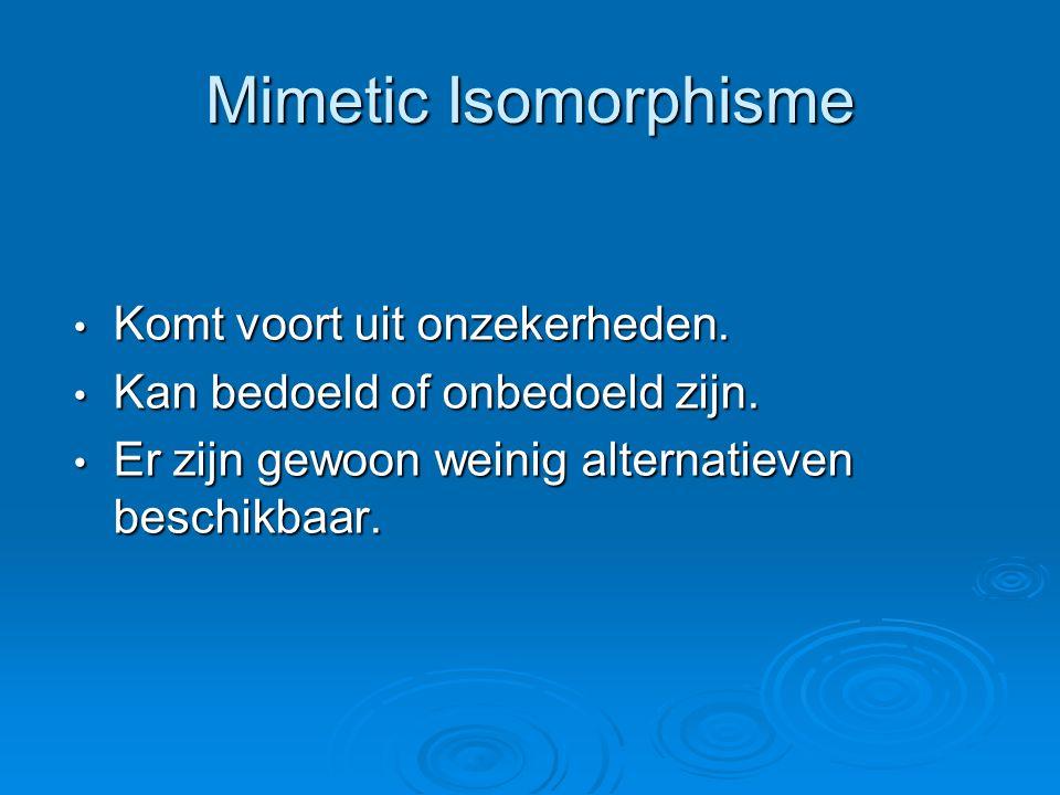 Mimetic Isomorphisme • Komt voort uit onzekerheden. • Kan bedoeld of onbedoeld zijn. • Er zijn gewoon weinig alternatieven beschikbaar.