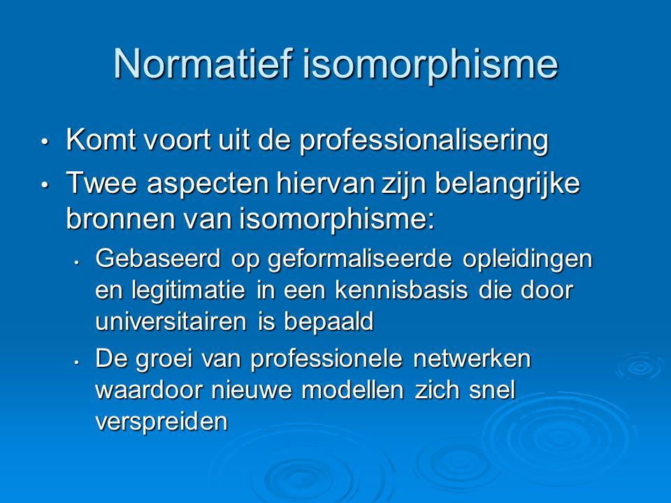 Normatief isomorphisme • Komt voort uit de professionalisering • Twee aspecten hiervan zijn belangrijke bronnen van isomorphisme: • Gebaseerd op gefor