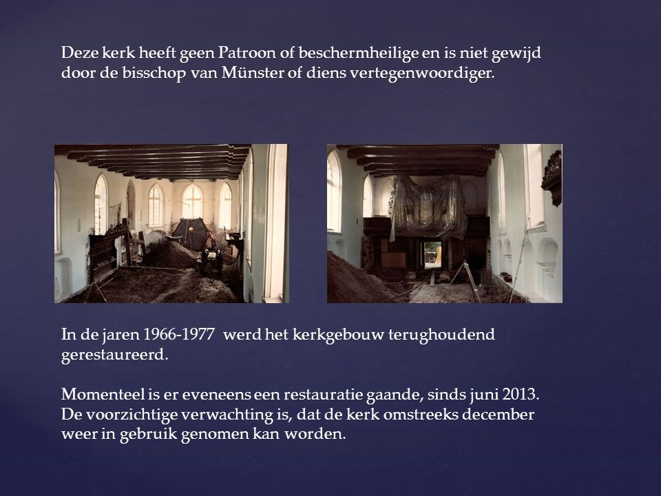 Deze kerk heeft geen Patroon of beschermheilige en is niet gewijd door de bisschop van Münster of diens vertegenwoordiger. In de jaren 1966-1977 werd