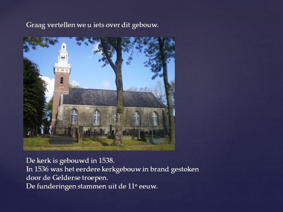 Graag vertellen we u iets over dit gebouw. De kerk is gebouwd in 1538. In 1536 was het eerdere kerkgebouw in brand gestoken door de Gelderse troepen.