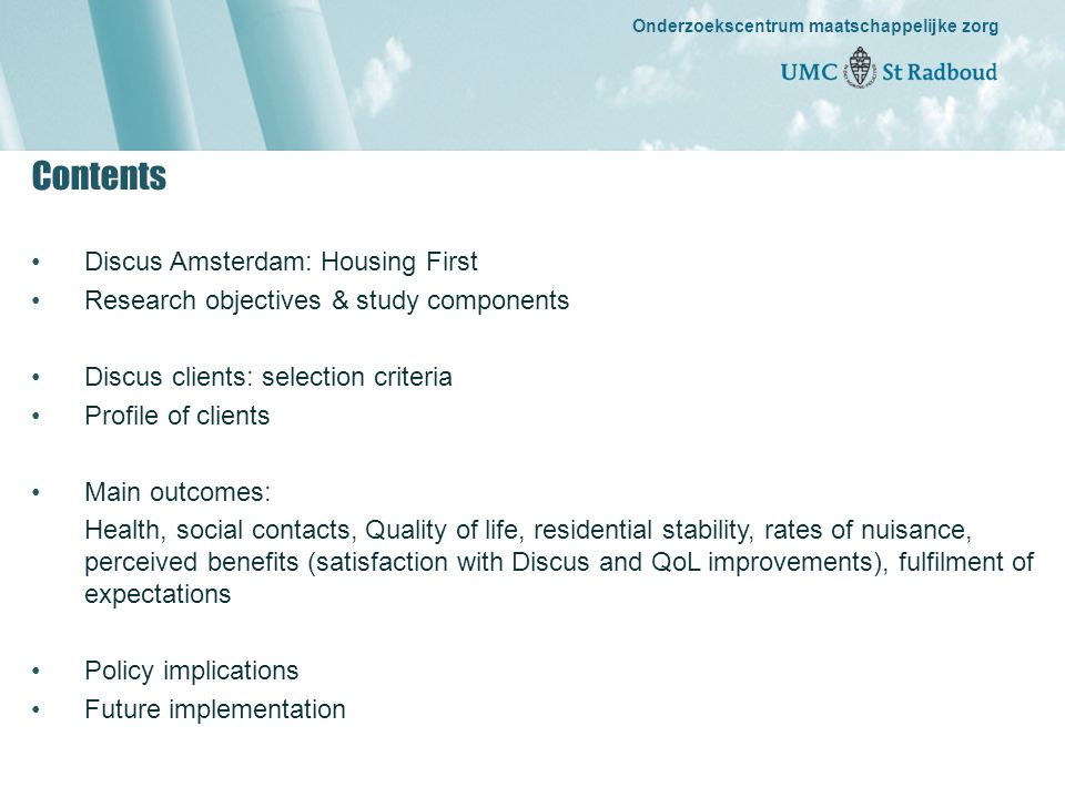 Onderzoekscentrum maatschappelijke zorg gedreven door kennis, bewogen door mensen Onderzoekscentrum maatschappelijke zorg Discus Amsterdam: Housing First (Pathways to Housing, Tsemberis, 1992) •Target group: roofless people •Independent accommodation (dependent rent contracts) •Housing accommodation dispersed throughout city •Rehabilitation approach: focus on individual strengths