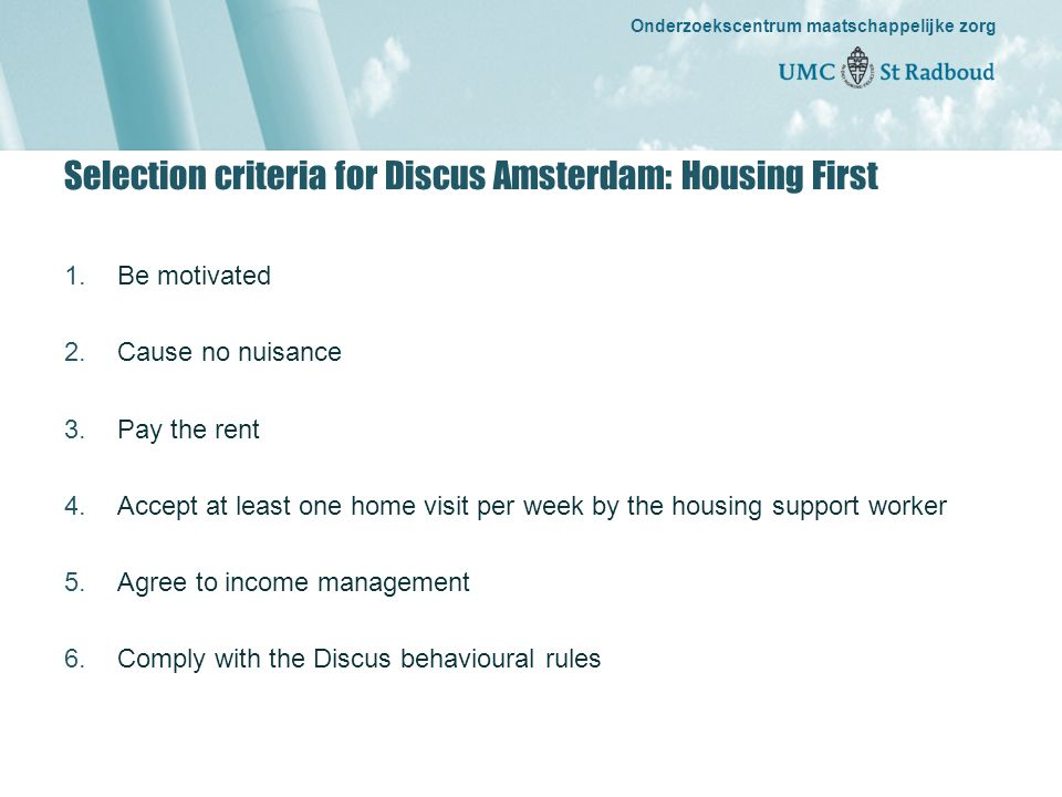 Onderzoekscentrum maatschappelijke zorg gedreven door kennis, bewogen door mensen Onderzoekscentrum maatschappelijke zorg Selection criteria for Discus Amsterdam: Housing First 1.Be motivated 2.Cause no nuisance 3.Pay the rent 4.Accept at least one home visit per week by the housing support worker 5.Agree to income management 6.Comply with the Discus behavioural rules