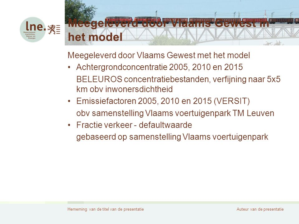 Herneming van de titel van de presentatieAuteur van de presentatie Meegeleverd door Vlaams Gewest in het model Meegeleverd door Vlaams Gewest met het model •Achtergrondconcentratie 2005, 2010 en 2015 BELEUROS concentratiebestanden, verfijning naar 5x5 km obv inwonersdichtheid •Emissiefactoren 2005, 2010 en 2015 (VERSIT) obv samenstelling Vlaams voertuigenpark TM Leuven •Fractie verkeer - defaultwaarde gebaseerd op samenstelling Vlaams voertuigenpark