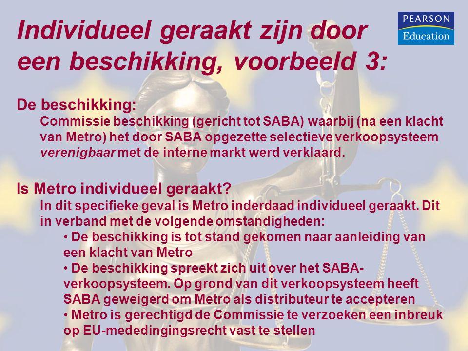 Individueel geraakt zijn door een beschikking, voorbeeld 3: De beschikking: Commissie beschikking (gericht tot SABA) waarbij (na een klacht van Metro) het door SABA opgezette selectieve verkoopsysteem verenigbaar met de interne markt werd verklaard.