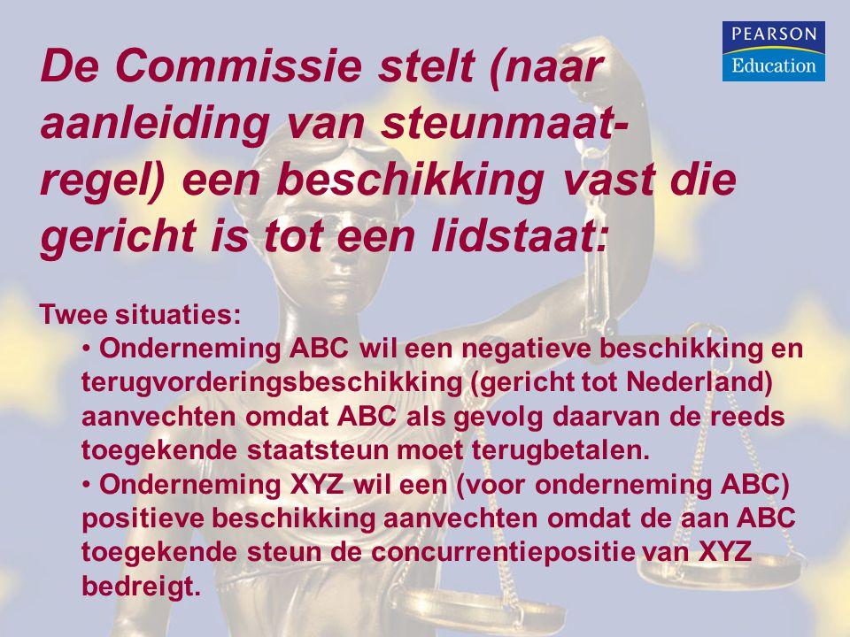 De Commissie stelt (naar aanleiding van steunmaat- regel) een beschikking vast die gericht is tot een lidstaat: Twee situaties: • Onderneming ABC wil een negatieve beschikking en terugvorderingsbeschikking (gericht tot Nederland) aanvechten omdat ABC als gevolg daarvan de reeds toegekende staatsteun moet terugbetalen.