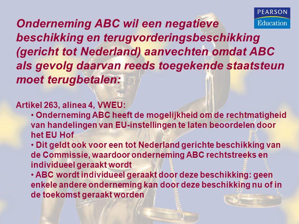 Onderneming ABC wil een negatieve beschikking en terugvorderingsbeschikking (gericht tot Nederland) aanvechten omdat ABC als gevolg daarvan reeds toegekende staatsteun moet terugbetalen: Artikel 263, alinea 4, VWEU: • Onderneming ABC heeft de mogelijkheid om de rechtmatigheid van handelingen van EU-instellingen te laten beoordelen door het EU Hof • Dit geldt ook voor een tot Nederland gerichte beschikking van de Commissie, waardoor onderneming ABC rechtstreeks en individueel geraakt wordt • ABC wordt individueel geraakt door deze beschikking: geen enkele andere onderneming kan door deze beschikking nu of in de toekomst geraakt worden