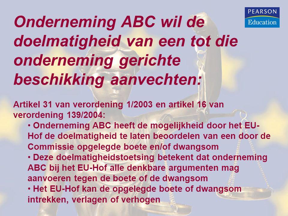 Onderneming ABC wil de doelmatigheid van een tot die onderneming gerichte beschikking aanvechten: Artikel 31 van verordening 1/2003 en artikel 16 van verordening 139/2004: • Onderneming ABC heeft de mogelijkheid door het EU- Hof de doelmatigheid te laten beoordelen van een door de Commissie opgelegde boete en/of dwangsom • Deze doelmatigheidstoetsing betekent dat onderneming ABC bij het EU-Hof alle denkbare argumenten mag aanvoeren tegen de boete of de dwangsom • Het EU-Hof kan de opgelegde boete of dwangsom intrekken, verlagen of verhogen