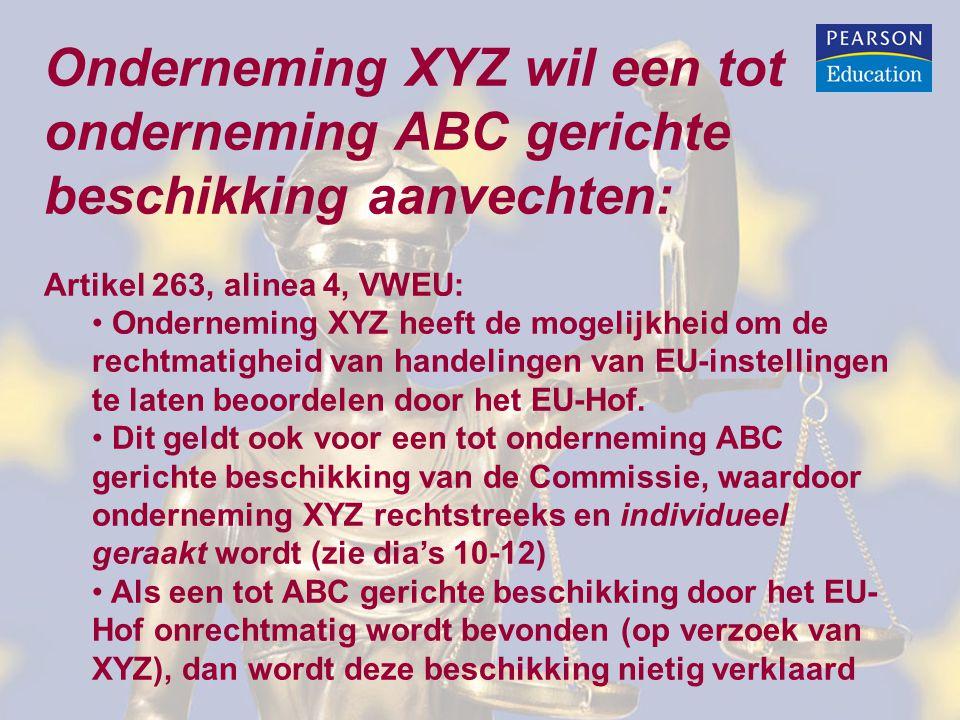 Onderneming XYZ wil een tot onderneming ABC gerichte beschikking aanvechten: Artikel 263, alinea 4, VWEU: • Onderneming XYZ heeft de mogelijkheid om de rechtmatigheid van handelingen van EU-instellingen te laten beoordelen door het EU-Hof.