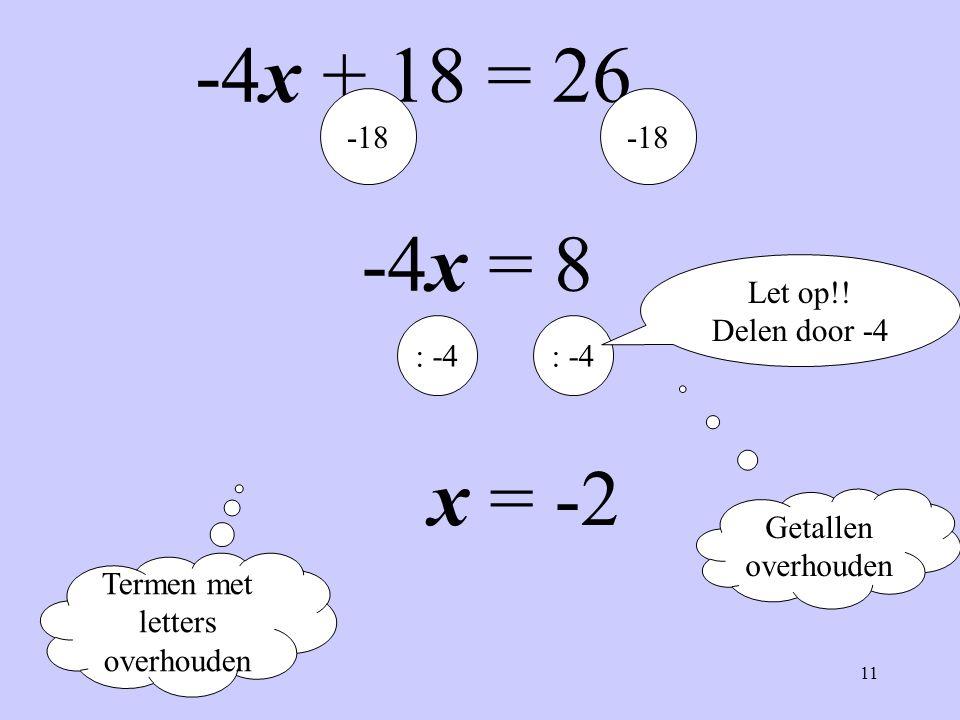 11 -4x + 18 = 26 Termen met letters overhouden Getallen overhouden -18 -4x = 8 : -4 x = -2 Let op!! Delen door -4