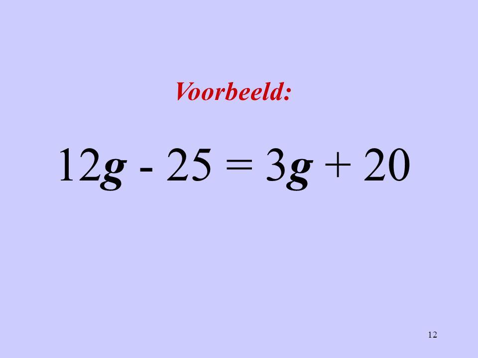 12 Voorbeeld: 12g - 25 = 3g + 20