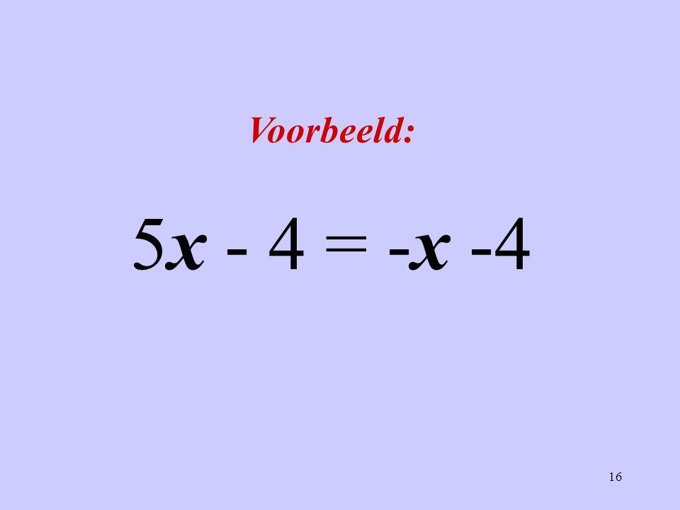 16 Voorbeeld: 5x - 4 = -x -4