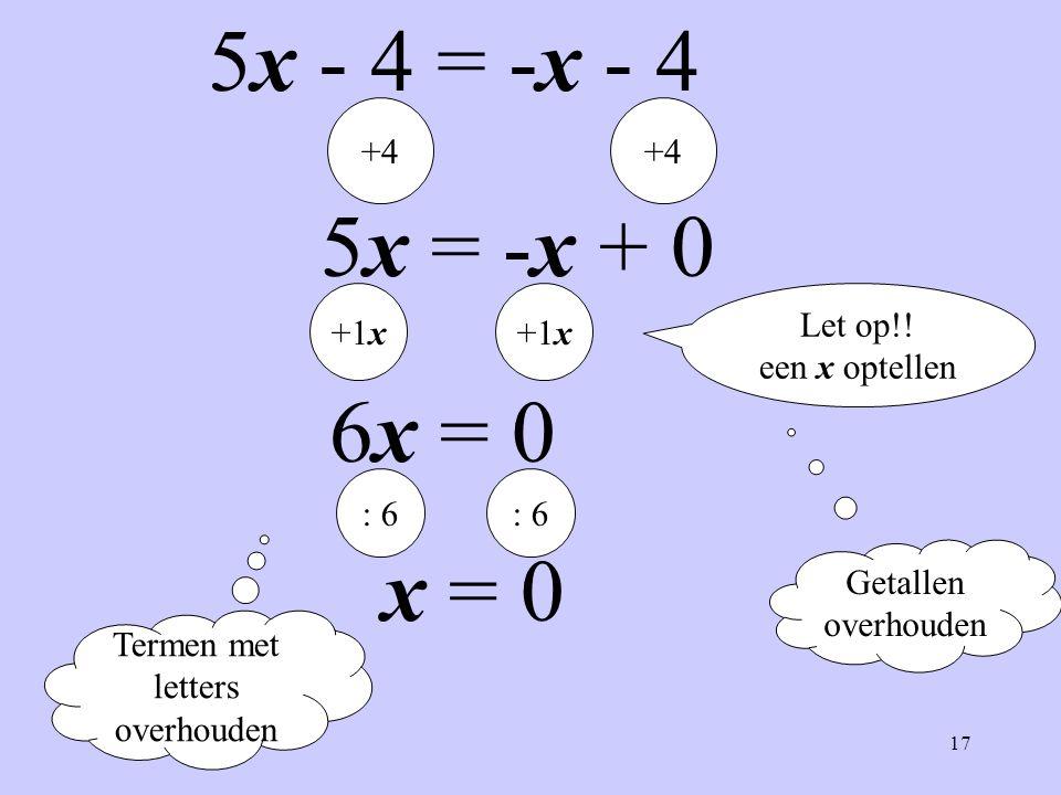 17 5x - 4 = -x - 4 Termen met letters overhouden Getallen overhouden +4 5x = -x + 0 +1x 6x = 0 : 6 x = 0 Let op!! een x optellen