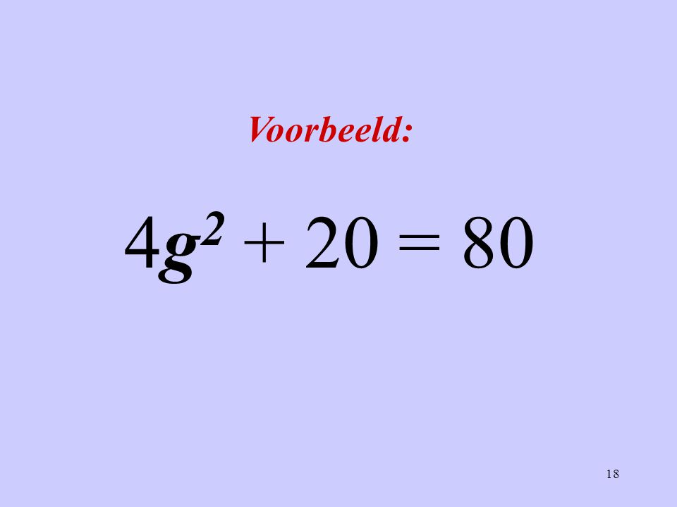 18 Voorbeeld: 4g 2 + 20 = 80