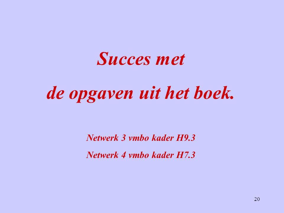 20 Succes met de opgaven uit het boek. Netwerk 3 vmbo kader H9.3 Netwerk 4 vmbo kader H7.3