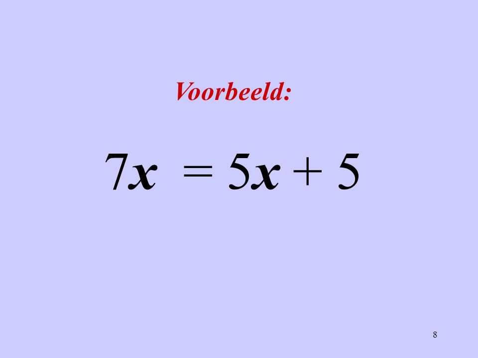 8 Voorbeeld: 7x = 5x + 5