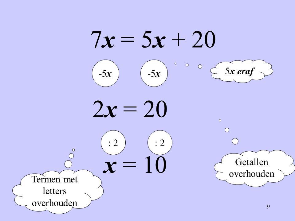 9 Termen met letters overhouden Getallen overhouden 7x = 5x + 20 -5x 2x = 20 : 2 x = 10 5x eraf